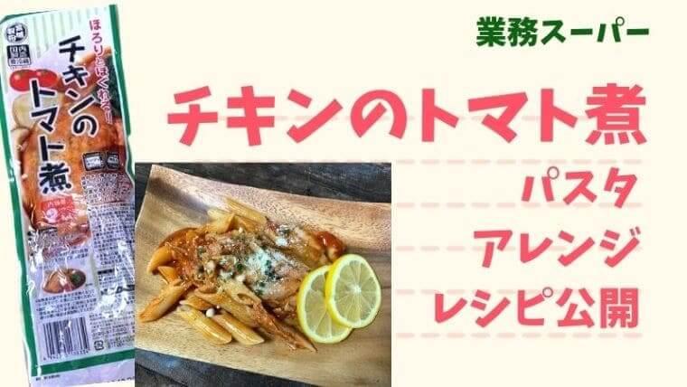 業務スーパーのチキンのトマト煮パスタアレンジレシピを紹介