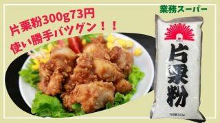 業務スーパーの片栗粉の値段は73円!激安で使い勝手は抜群♪レビューします