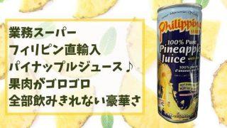 業務スーパーのパイナップルジュースは果肉ゴロゴロ!他では手に入らない逸品